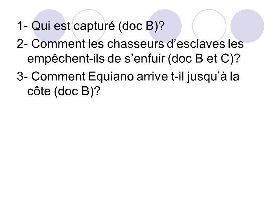 1- Qui est capturé (doc B)? 2- Comment les chasseurs desclaves les empêchent-ils de senfuir (doc B et C)? 3- Comment Equiano arrive t-il jusquà la côt