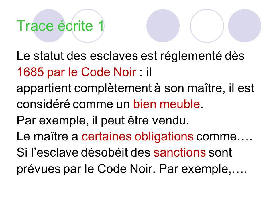 Trace écrite 1 Le statut des esclaves est réglementé dès 1685 par le Code Noir : il appartient complètement à son maître, il est considéré comme un bi