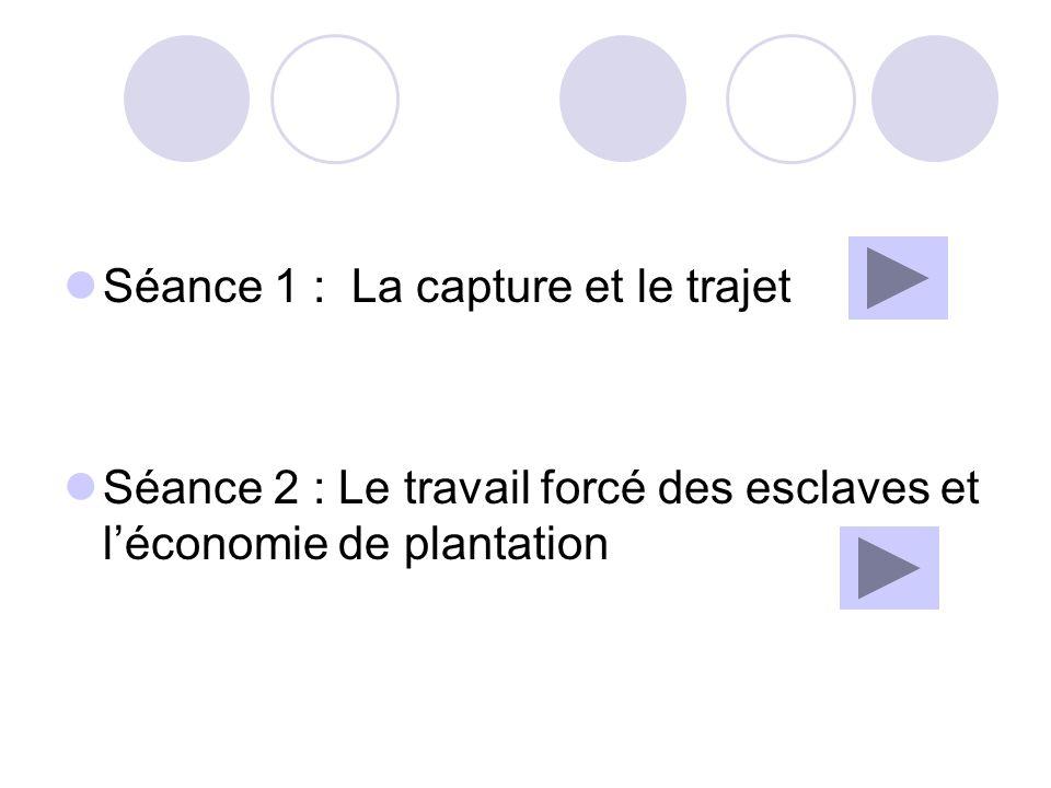Séance 1 : La capture et le trajet Objectifs de séance: -Mettre en évidence les lieux et personnes de la capture -Montrer les conditions et déroulement trajet Démarche inductive à travers lhistoire dun esclave.