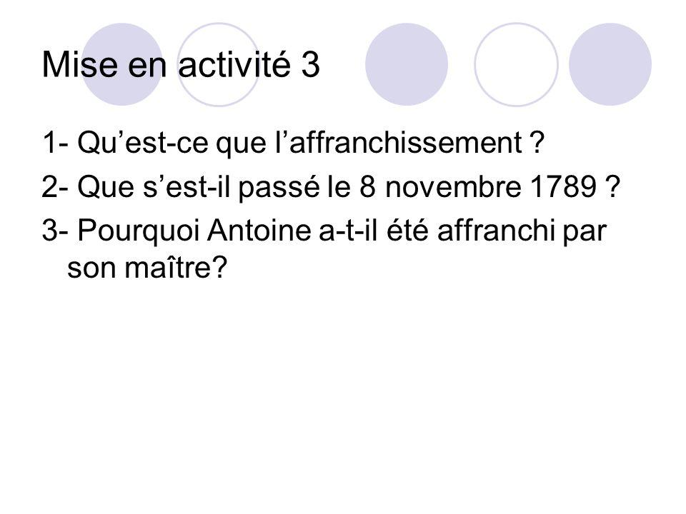 Mise en activité 3 1- Quest-ce que laffranchissement ? 2- Que sest-il passé le 8 novembre 1789 ? 3- Pourquoi Antoine a-t-il été affranchi par son maît