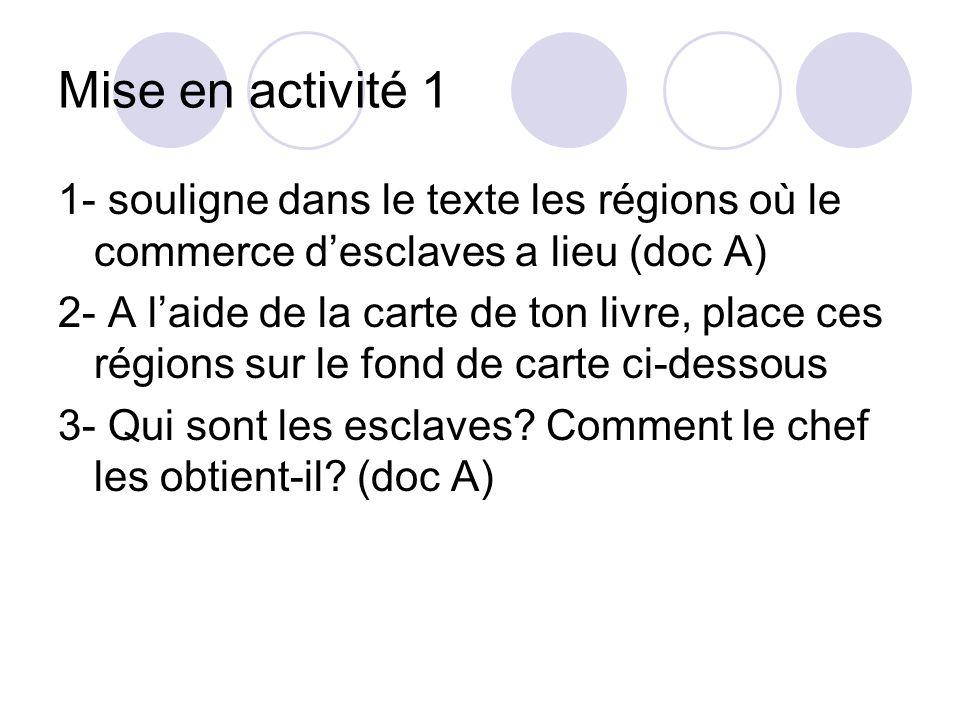 Mise en activité 1 1- souligne dans le texte les régions où le commerce desclaves a lieu (doc A) 2- A laide de la carte de ton livre, place ces région
