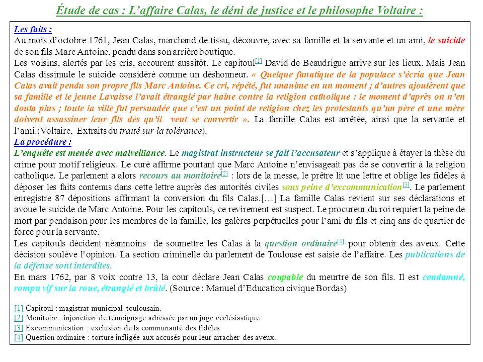 Étude de cas : Laffaire Calas, le déni de justice et le philosophe Voltaire : Les faits : Au mois doctobre 1761, Jean Calas, marchand de tissu, découvre, avec sa famille et la servante et un ami, le suicide de son fils Marc Antoine, pendu dans son arrière boutique.
