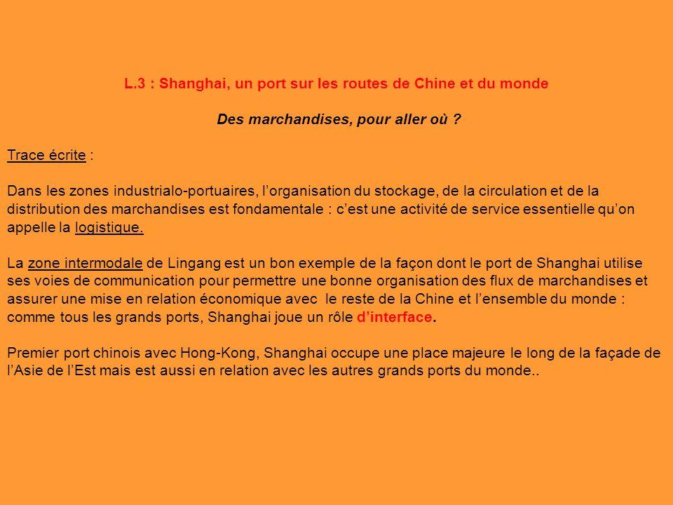 L.3 : Shanghai, un port sur les routes de Chine et du monde Des marchandises, pour aller où ? Trace écrite : Dans les zones industrialo-portuaires, lo