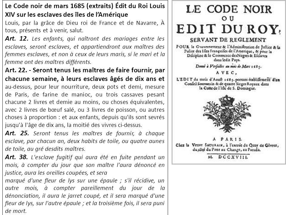 Le Code noir de mars 1685 (extraits) Édit du Roi Louis XIV sur les esclaves des îles de lAmérique Louis, par la grâce de Dieu roi de France et de Navarre, À tous, présents et à venir, salut.