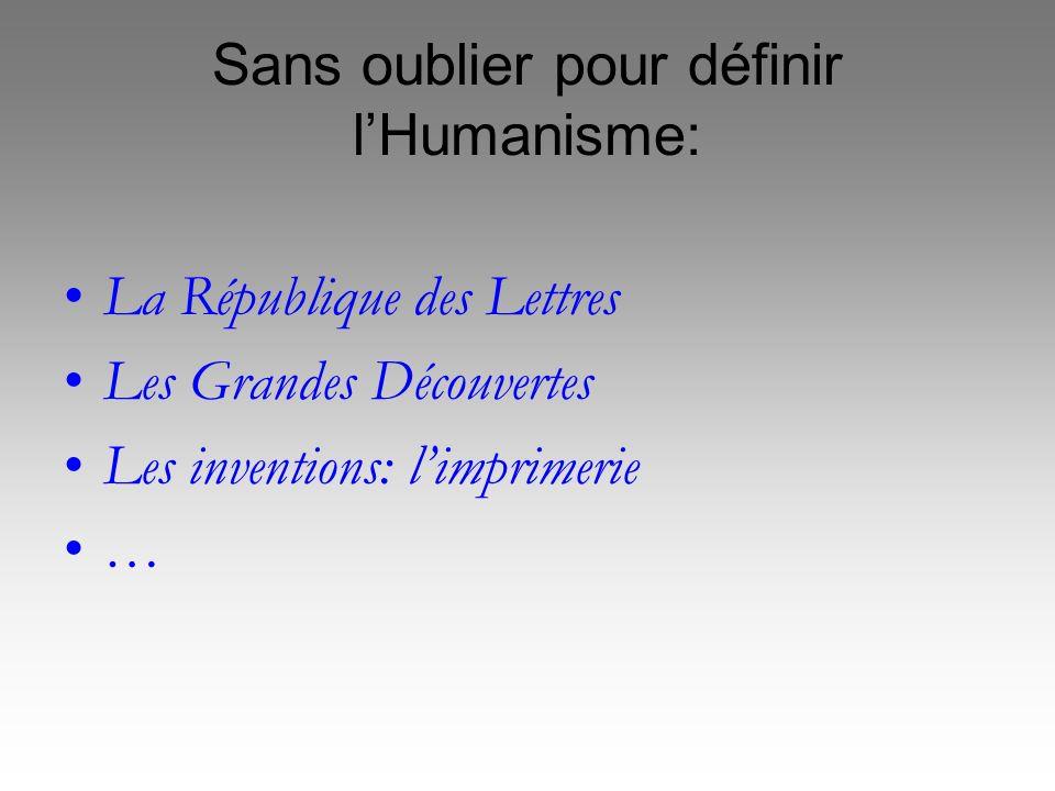 Sans oublier pour définir lHumanisme: La République des Lettres Les Grandes Découvertes Les inventions: limprimerie …