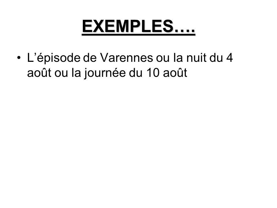 EXEMPLES…. Lépisode de Varennes ou la nuit du 4 août ou la journée du 10 août