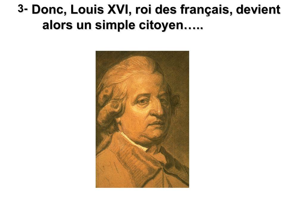 Donc, Louis XVI, roi des français, devient alors un simple citoyen….. 3-