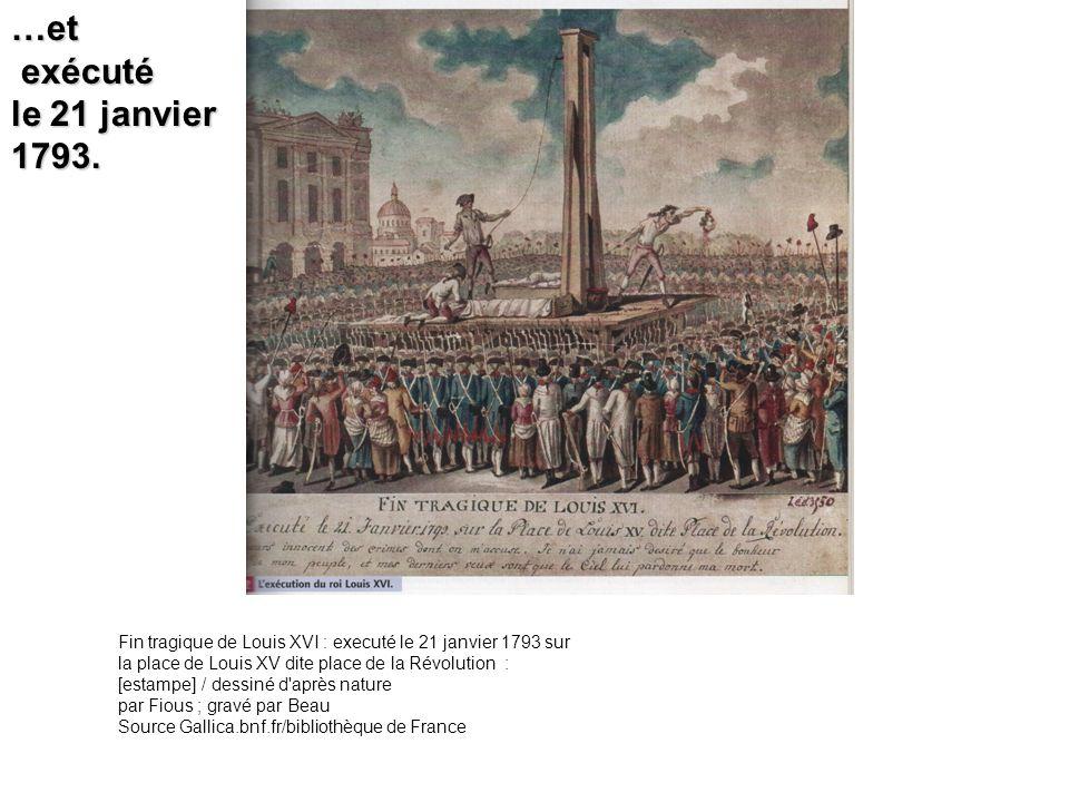 …et exécuté exécuté le 21 janvier 1793. Fin tragique de Louis XVI : executé le 21 janvier 1793 sur la place de Louis XV dite place de la Révolution :