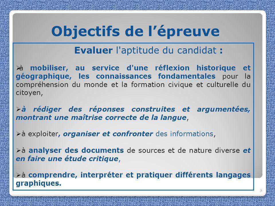 Objectifs de lépreuve Objectifs de lépreuve 7 Evaluer l'aptitude du candidat : à mobiliser, au service d'une réflexion historique et géographique, les