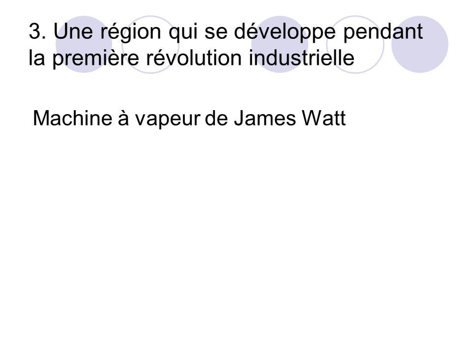 3. Une région qui se développe pendant la première révolution industrielle Machine à vapeur de James Watt