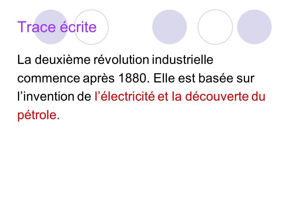 Trace écrite La deuxième révolution industrielle commence après 1880. Elle est basée sur linvention de lélectricité et la découverte du pétrole.