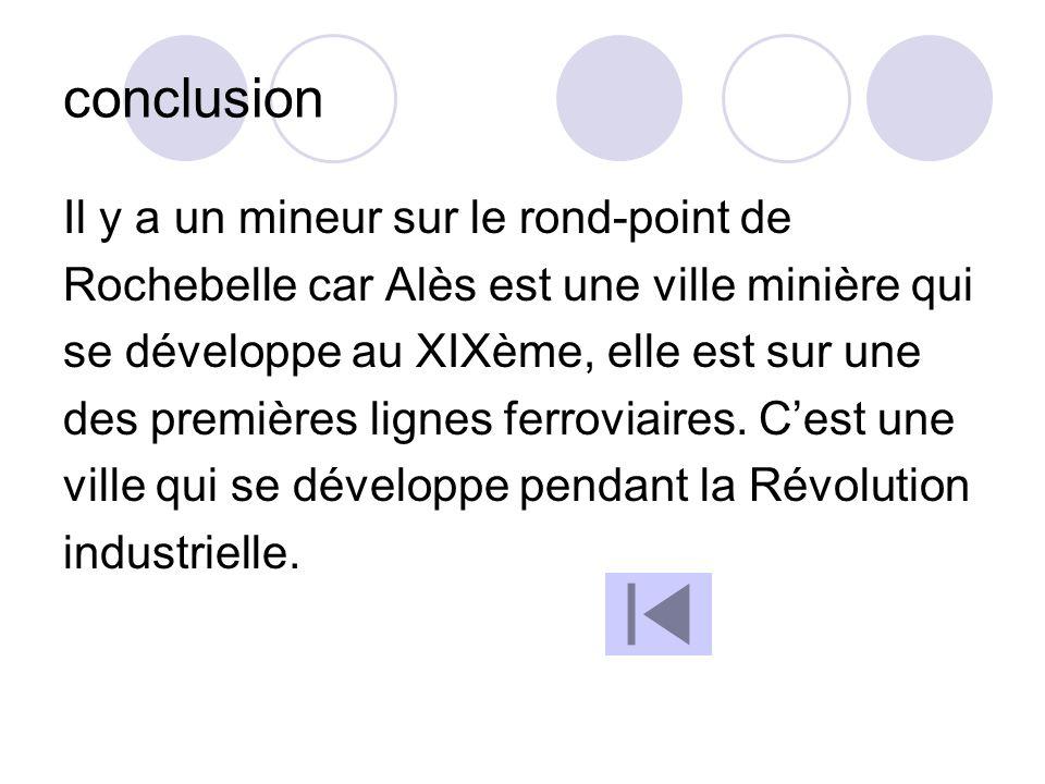 conclusion Il y a un mineur sur le rond-point de Rochebelle car Alès est une ville minière qui se développe au XIXème, elle est sur une des premières