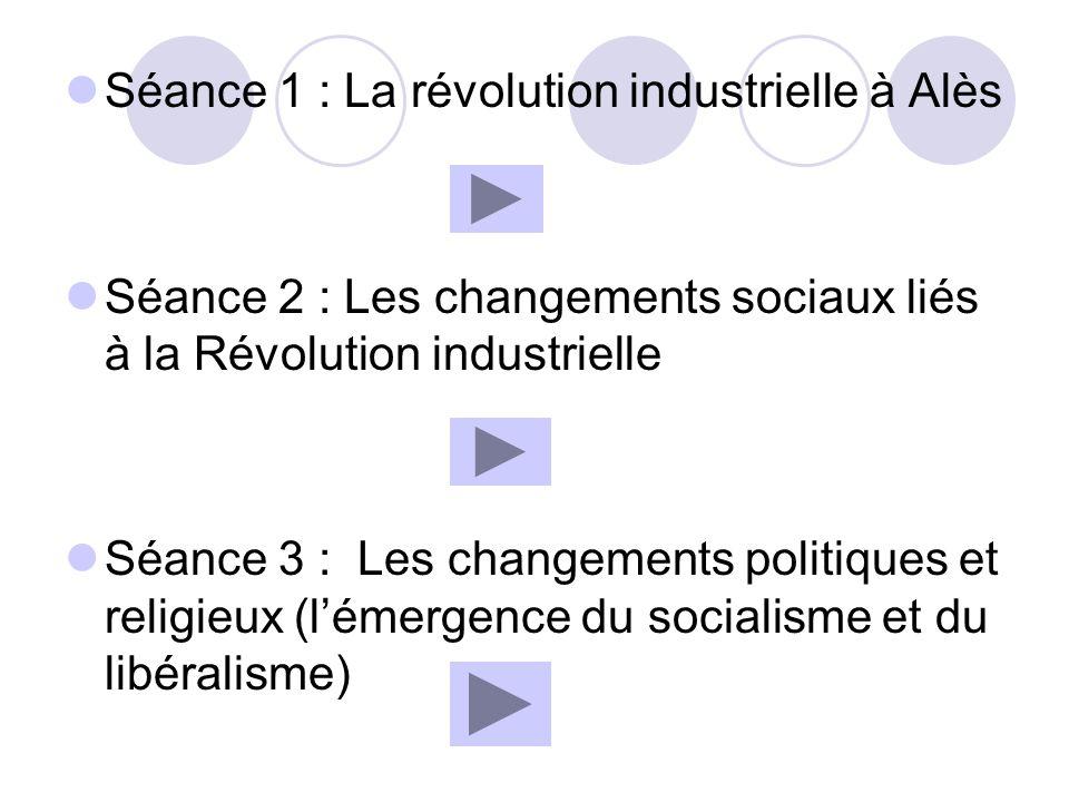 Séance 1 : La révolution industrielle à Alès Séance 2 : Les changements sociaux liés à la Révolution industrielle Séance 3 : Les changements politique