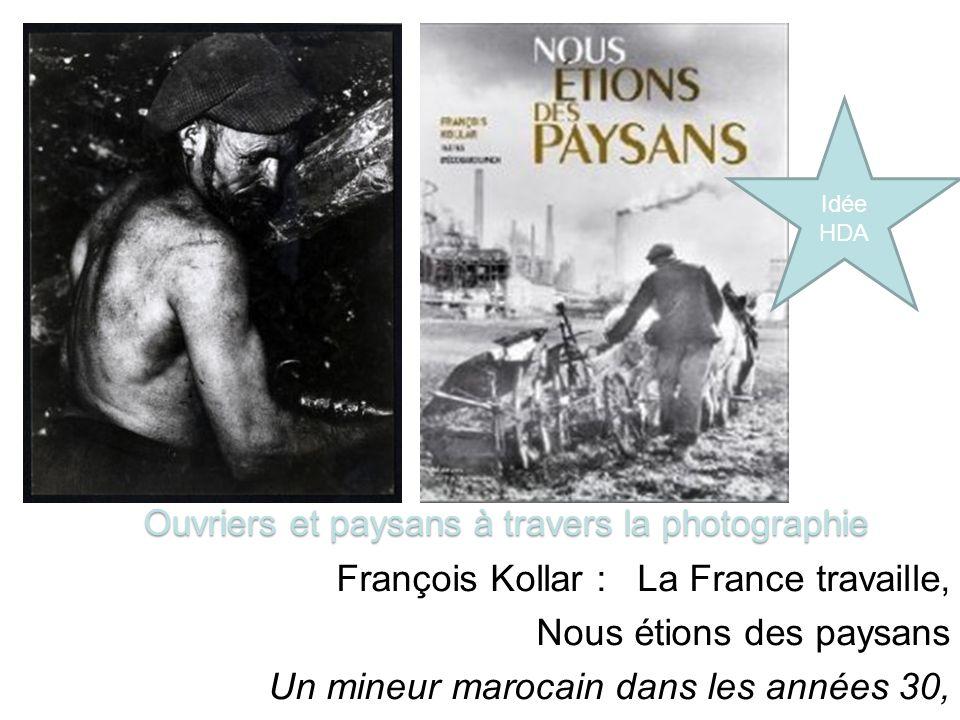 François Kollar : La France travaille, Nous étions des paysans Un mineur marocain dans les années 30, région de Saint Etienne Ouvriers et paysans à travers la photographie Idée HDA