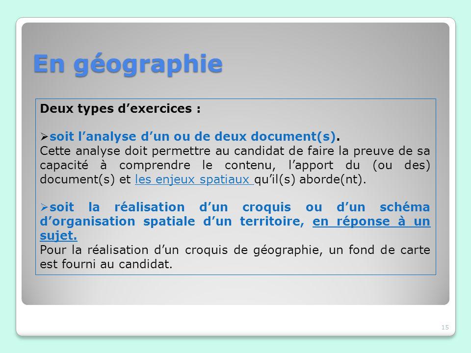 En géographie 15 Deux types dexercices : soit lanalyse dun ou de deux document(s). Cette analyse doit permettre au candidat de faire la preuve de sa c