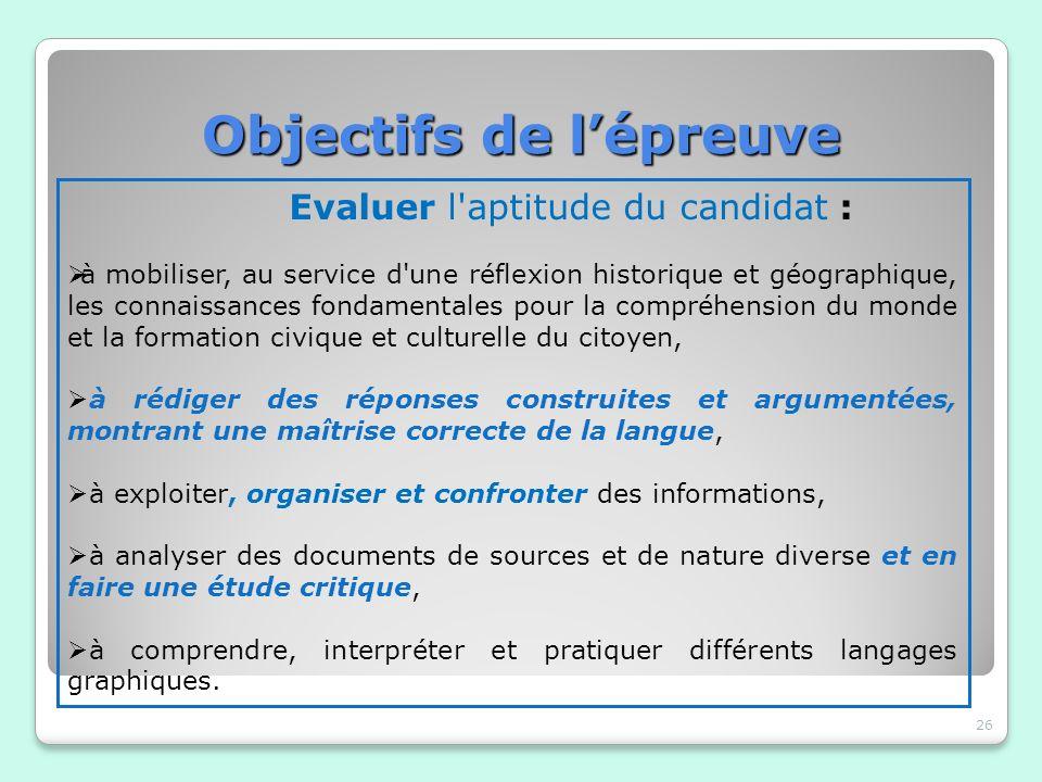 Objectifs de lépreuve Objectifs de lépreuve 26 Evaluer l'aptitude du candidat : à mobiliser, au service d'une réflexion historique et géographique, le