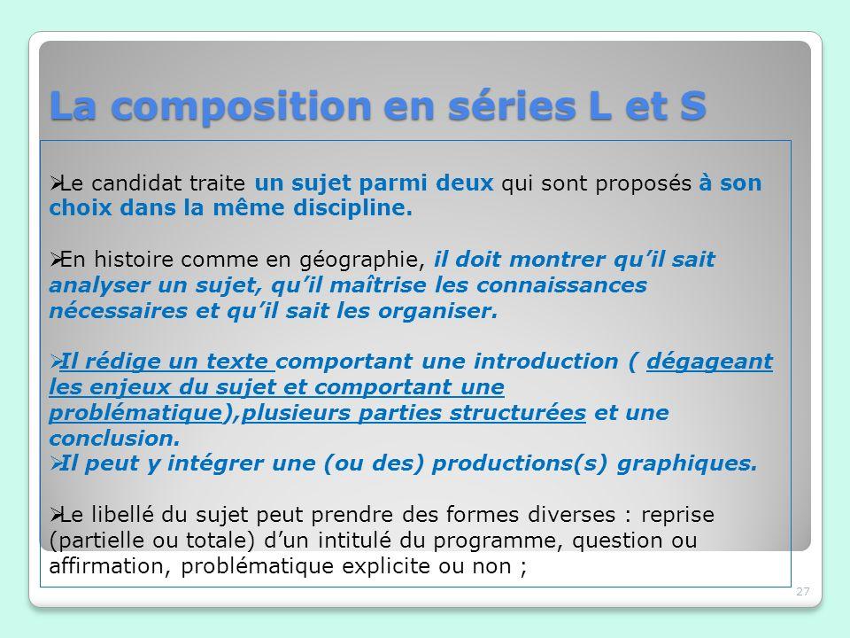 La composition en séries L et S 27 Le candidat traite un sujet parmi deux qui sont proposés à son choix dans la même discipline. En histoire comme en