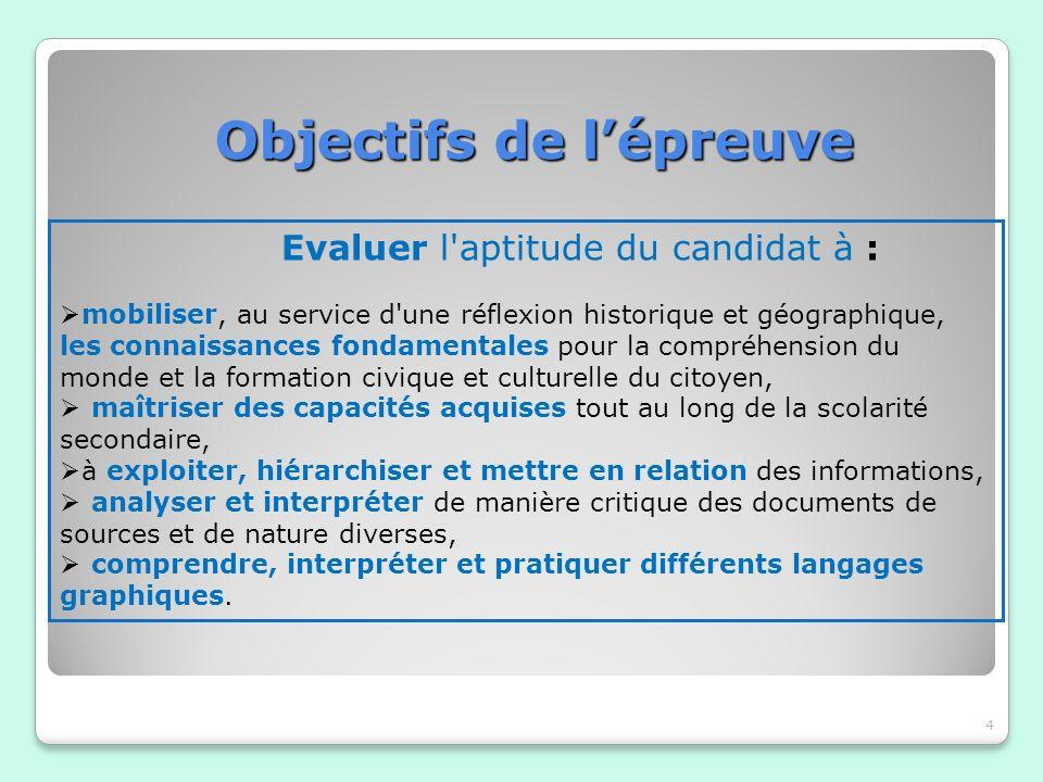 Objectifs de lépreuve Objectifs de lépreuve 4 Evaluer l'aptitude du candidat à : mobiliser, au service d'une réflexion historique et géographique, les