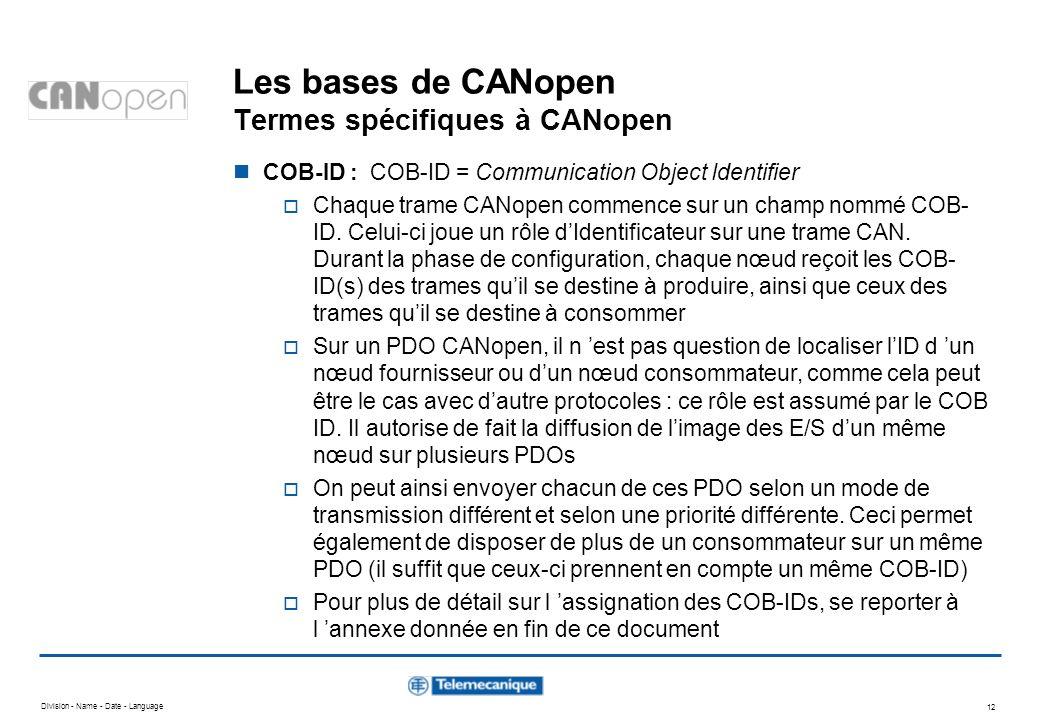 Division - Name - Date - Language 12 Les bases de CANopen Termes spécifiques à CANopen COB-ID : COB-ID = Communication Object Identifier Chaque trame