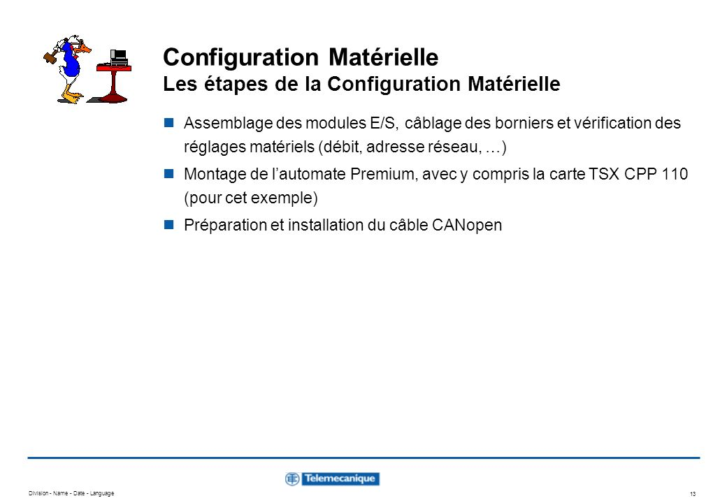 Division - Name - Date - Language 13 Configuration Matérielle Les étapes de la Configuration Matérielle Assemblage des modules E/S, câblage des bornie