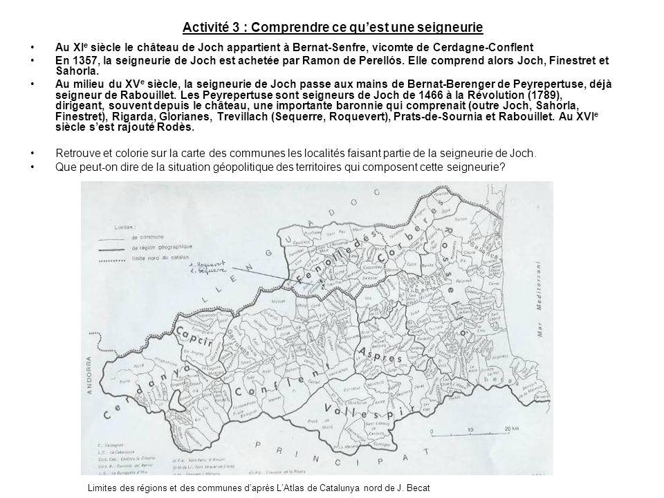 Activité 3 : Comprendre ce quest une seigneurie Au XI e siècle le château de Joch appartient à Bernat-Senfre, vicomte de Cerdagne-Conflent En 1357, la
