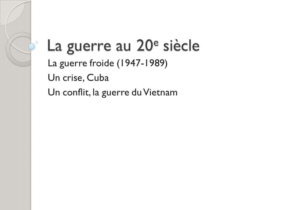 La guerre au 20 e siècle La guerre froide (1947-1989) Un crise, Cuba Un conflit, la guerre du Vietnam