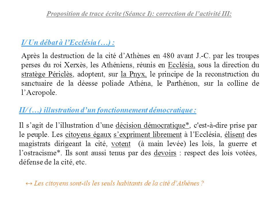 Proposition de trace écrite (Séance I): correction de lactivité III: I/ Un débat à lEcclésia (…) : Après la destruction de la cité dAthènes en 480 ava