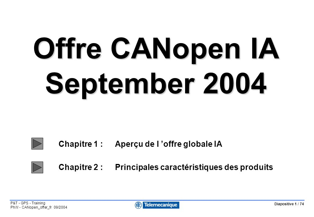 Diapositive 2 / 74 P&T - GPS - Training PhW - CANopen_offer_fr 09/2004 Cartes PCMCIA maître CANopen pour automate Premium TSXCPP100 DS301 V3.0 TSXCPP110 DS301 V4.2 Produits Chapitre 1 : Aperçu de l offre IA Coupleur de communication CANopen pour départs moteurs TEGO POWER / QUICKFIT : APP1CCO0 = 16E + 8S sur bus APP1CCO2 = 16E + 8S sur bus + 16E + 16S locales