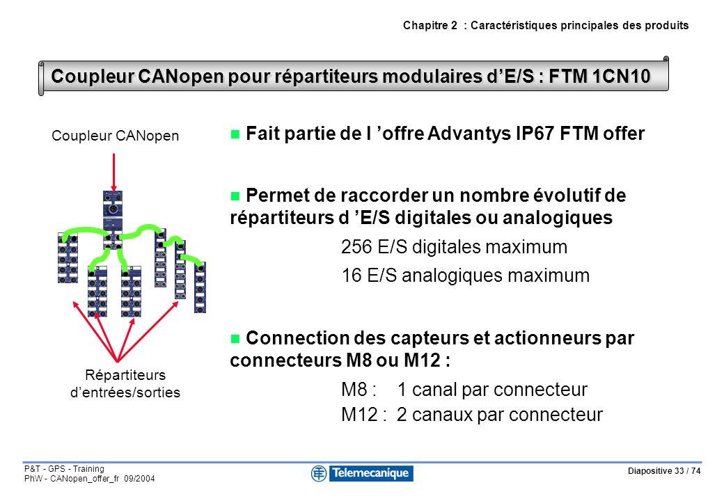 Diapositive 33 / 74 P&T - GPS - Training PhW - CANopen_offer_fr 09/2004 Chapitre 2 : Caractéristiques principales des produits Coupleur CANopen pour répartiteurs modulaires dE/S : FTM 1CN10 Fait partie de l offre Advantys IP67 FTM offer Permet de raccorder un nombre évolutif de répartiteurs d E/S digitales ou analogiques 256 E/S digitales maximum 16 E/S analogiques maximum Connection des capteurs et actionneurs par connecteurs M8 ou M12 : M8 : 1 canal par connecteur M12 :2 canaux par connecteur Coupleur CANopen Répartiteurs dentrées/sorties