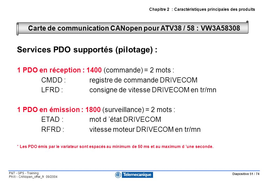 Diapositive 51 / 74 P&T - GPS - Training PhW - CANopen_offer_fr 09/2004 Services PDO supportés (pilotage) : 1 PDO en réception : 1400 (commande) = 2 mots : CMDD :registre de commande DRIVECOM LFRD :consigne de vitesse DRIVECOM en tr/mn 1 PDO en émission : 1800 (surveillance) = 2 mots : ETAD :mot d état DRIVECOM RFRD :vitesse moteur DRIVECOM en tr/mn * Les PDO émis par le variateur sont espacés au minimum de 50 ms et au maximum d une seconde.