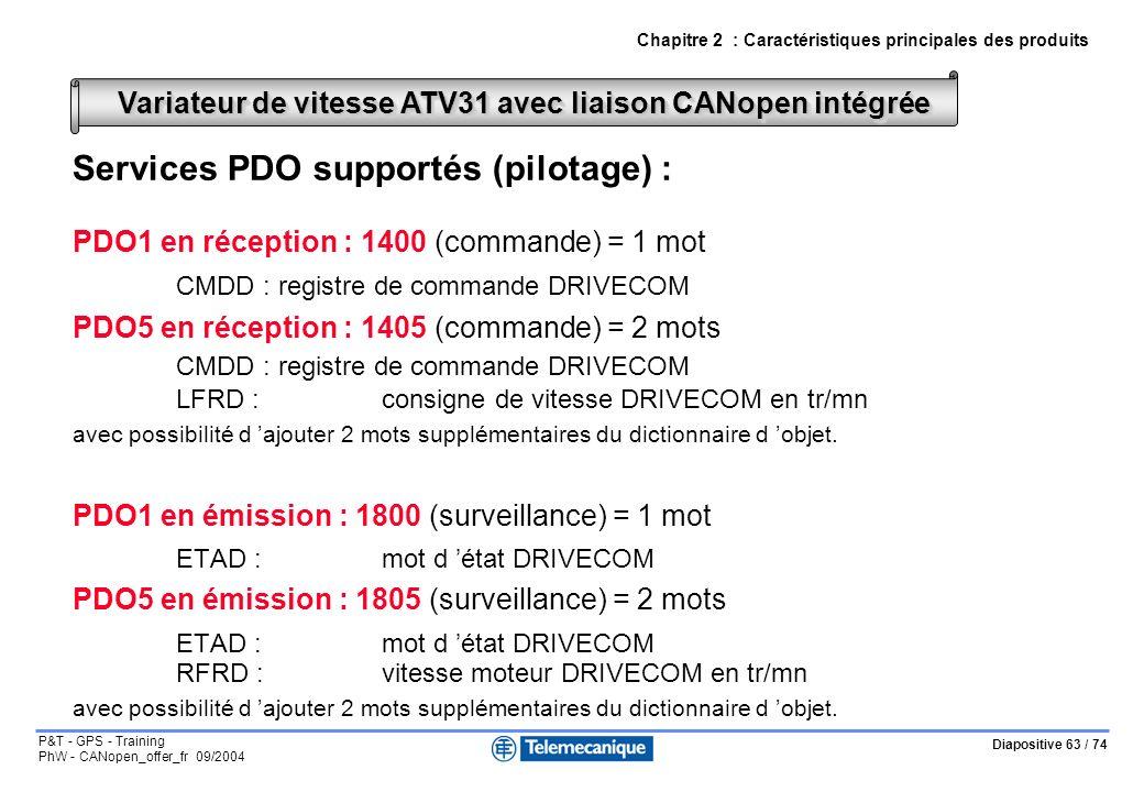 Diapositive 63 / 74 P&T - GPS - Training PhW - CANopen_offer_fr 09/2004 Services PDO supportés (pilotage) : PDO1 en réception : 1400 (commande) = 1 mot CMDD :registre de commande DRIVECOM PDO5 en réception : 1405 (commande) = 2 mots CMDD :registre de commande DRIVECOM LFRD :consigne de vitesse DRIVECOM en tr/mn avec possibilité d ajouter 2 mots supplémentaires du dictionnaire d objet.