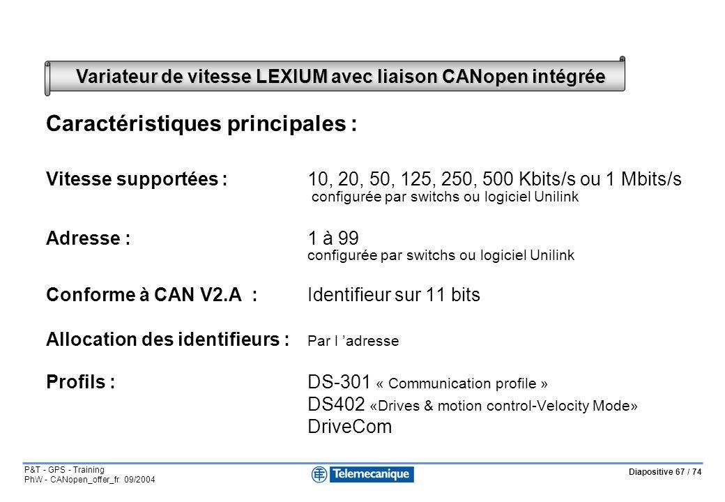 Diapositive 67 / 74 P&T - GPS - Training PhW - CANopen_offer_fr 09/2004 Variateur de vitesse LEXIUM avec liaison CANopen intégrée Caractéristiques principales : Vitesse supportées :10, 20, 50, 125, 250, 500 Kbits/s ou 1 Mbits/s configurée par switchs ou logiciel Unilink Adresse : 1 à 99 configurée par switchs ou logiciel Unilink Conforme à CAN V2.A :Identifieur sur 11 bits Allocation des identifieurs : Par l adresse Profils :DS-301 « Communication profile » DS402 «Drives & motion control-Velocity Mode» DriveCom
