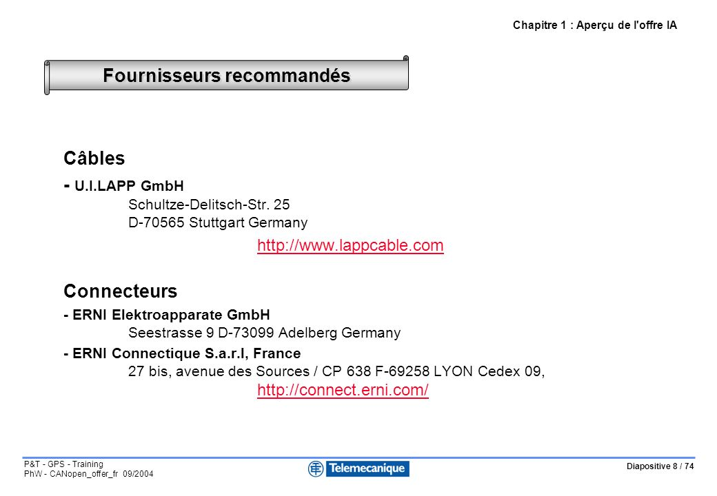 Diapositive 8 / 74 P&T - GPS - Training PhW - CANopen_offer_fr 09/2004 Fournisseurs recommandés Câbles - U.I.LAPP GmbH Schultze-Delitsch-Str. 25 D-705