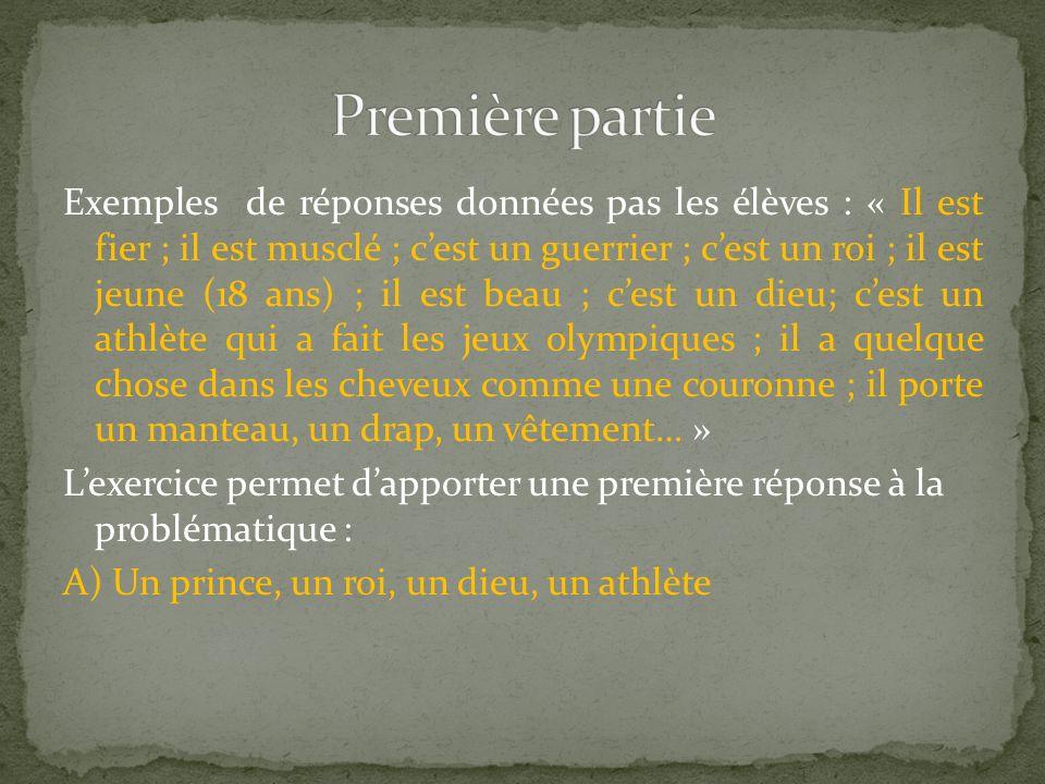 Exemples de réponses données pas les élèves : « Il est fier ; il est musclé ; cest un guerrier ; cest un roi ; il est jeune (18 ans) ; il est beau ; cest un dieu; cest un athlète qui a fait les jeux olympiques ; il a quelque chose dans les cheveux comme une couronne ; il porte un manteau, un drap, un vêtement… » Lexercice permet dapporter une première réponse à la problématique : A) Un prince, un roi, un dieu, un athlète