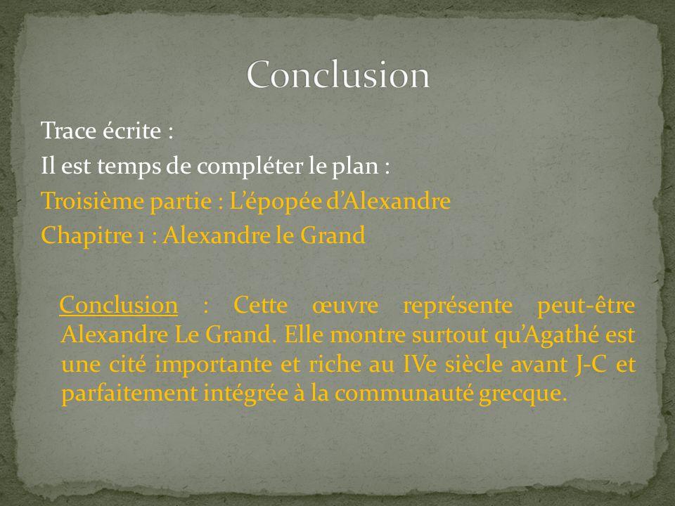 Trace écrite : Il est temps de compléter le plan : Troisième partie : Lépopée dAlexandre Chapitre 1 : Alexandre le Grand Conclusion : Cette œuvre représente peut-être Alexandre Le Grand.