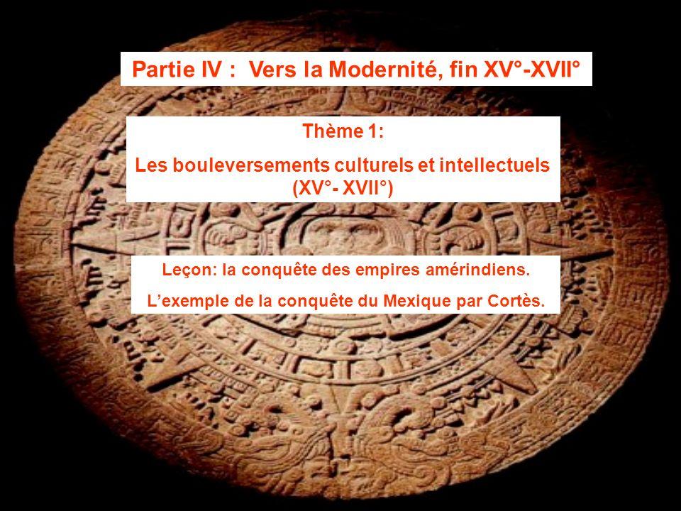 Partie IV : Vers la Modernité, fin XV°-XVII° Thème 1: Les bouleversements culturels et intellectuels (XV°- XVII°) Leçon: la conquête des empires améri