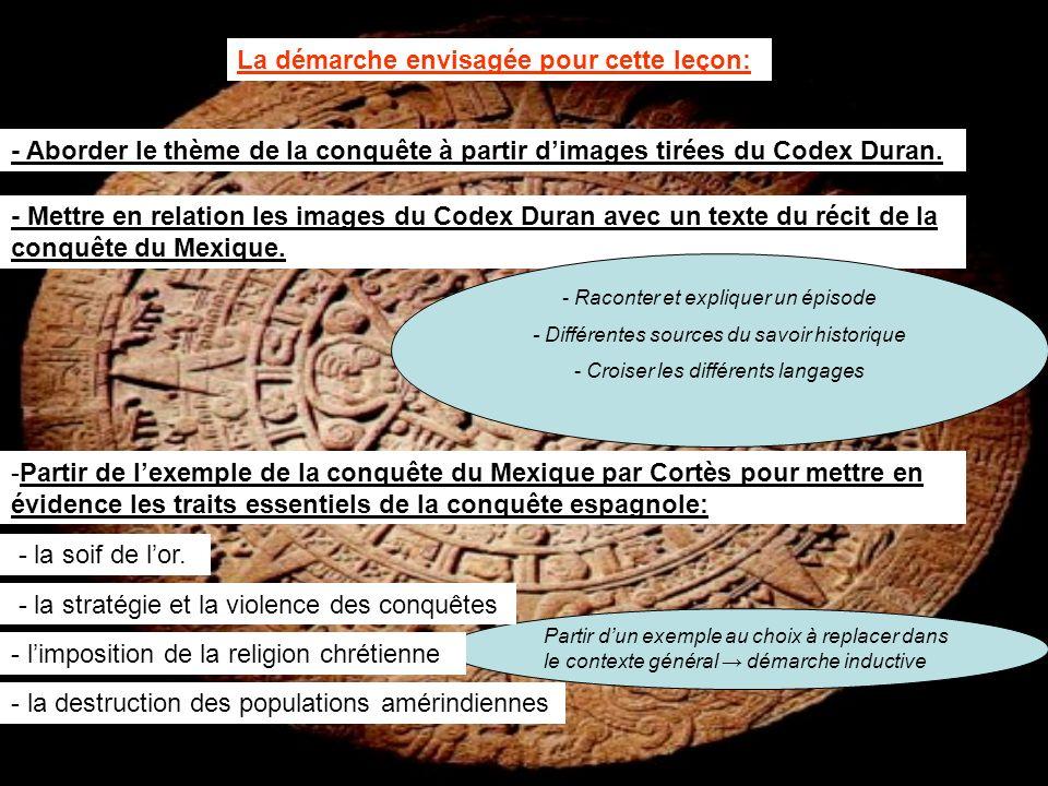La démarche envisagée pour cette leçon: - Aborder le thème de la conquête à partir dimages tirées du Codex Duran. - Mettre en relation les images du C