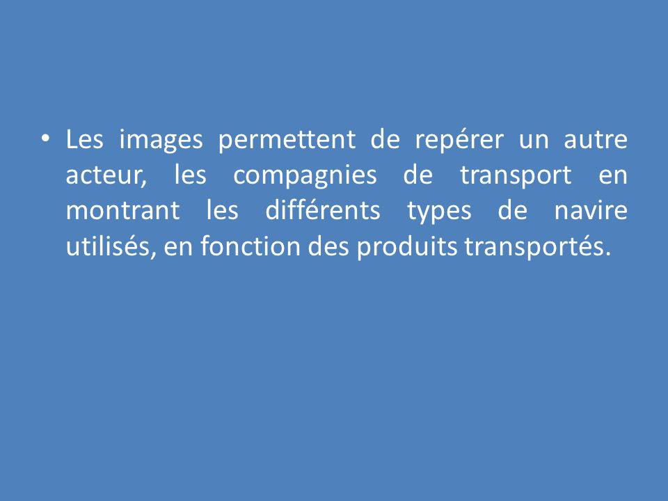 Les images permettent de repérer un autre acteur, les compagnies de transport en montrant les différents types de navire utilisés, en fonction des pro