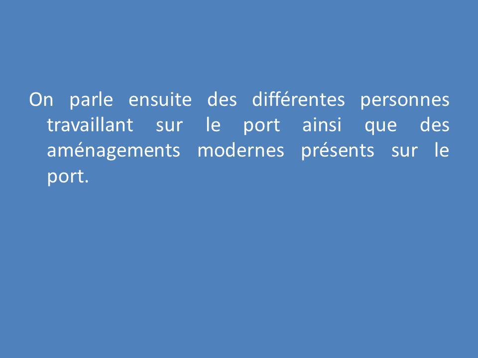 On parle ensuite des différentes personnes travaillant sur le port ainsi que des aménagements modernes présents sur le port.