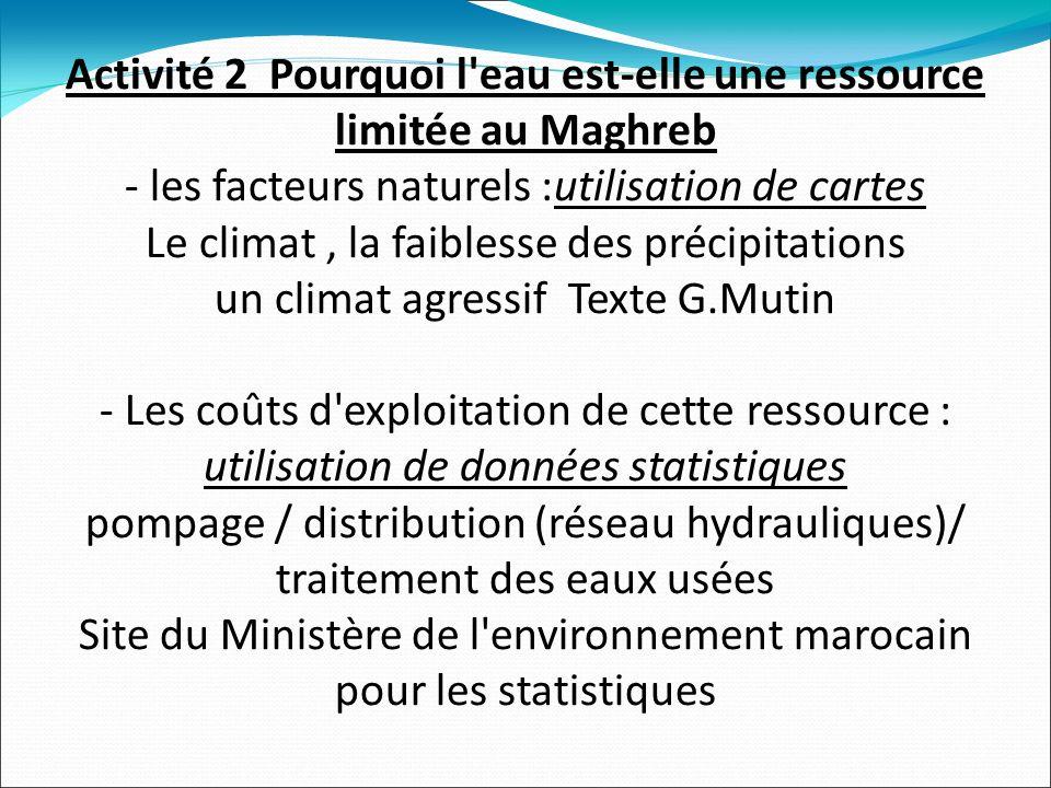Activité 2 Pourquoi l eau est-elle une ressource limitée au Maghreb - les facteurs naturels :utilisation de cartes Le climat, la faiblesse des précipitations un climat agressif Texte G.Mutin - Les coûts d exploitation de cette ressource : utilisation de données statistiques pompage / distribution (réseau hydrauliques)/ traitement des eaux usées Site du Ministère de l environnement marocain pour les statistiques