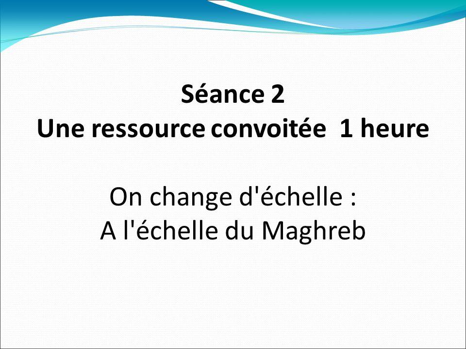 Séance 2 Une ressource convoitée 1 heure On change d échelle : A l échelle du Maghreb