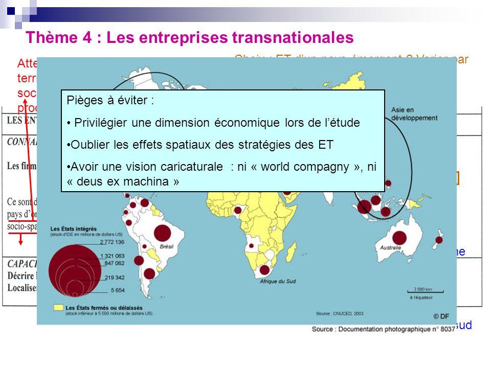 Thème 4 : Les entreprises transnationales Attention, les ET ont une base territoriale et nationale : siège social/internationalisation de la production Echanges mondiaux (40%) ; effets sur les pays daccueil (géo et sociaux) et de départ (métropoles) Choix : ET dun pays émergent .