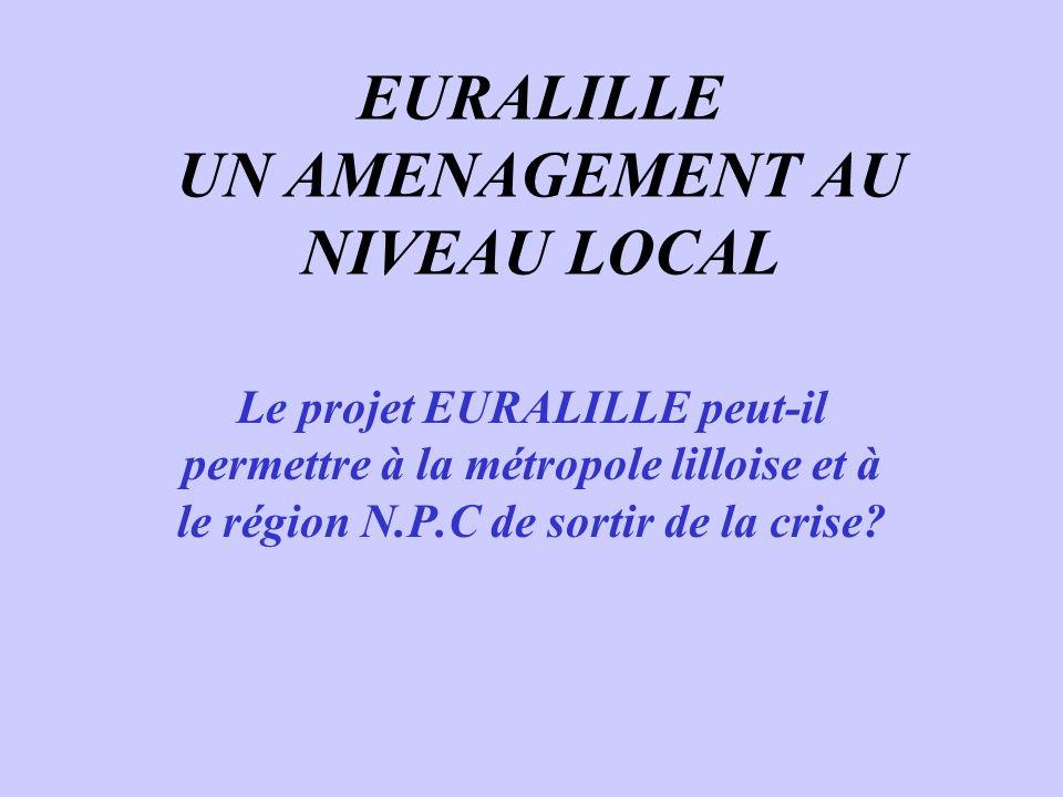 EURALILLE UN AMENAGEMENT AU NIVEAU LOCAL Le projet EURALILLE peut-il permettre à la métropole lilloise et à le région N.P.C de sortir de la crise?