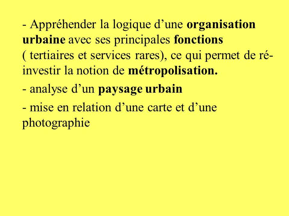 - Appréhender la logique dune organisation urbaine avec ses principales fonctions ( tertiaires et services rares), ce qui permet de ré- investir la no