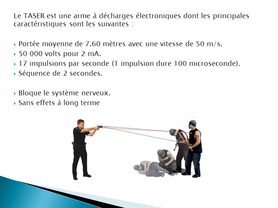 Le TASER est une arme à décharges électroniques dont les principales caractéristiques sont les suivantes : Portée moyenne de 7.60 mètres avec une vite