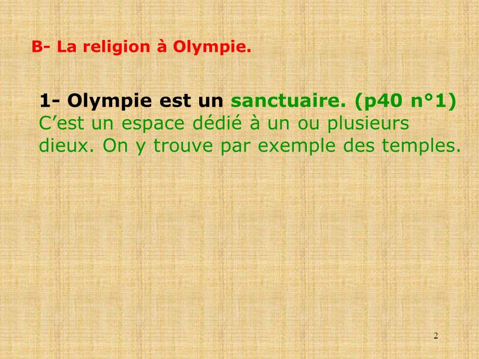2 B- La religion à Olympie. 1- Olympie est un sanctuaire. (p40 n°1) Cest un espace dédié à un ou plusieurs dieux. On y trouve par exemple des temples.