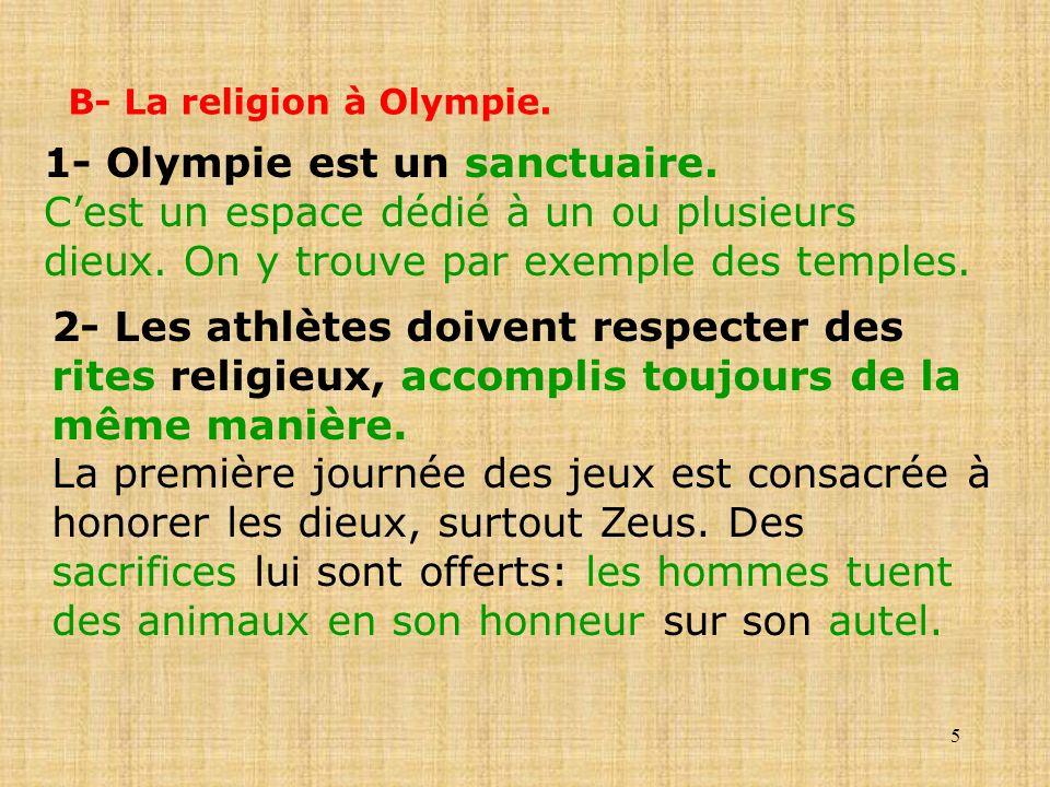 5 B- La religion à Olympie. 1- Olympie est un sanctuaire. Cest un espace dédié à un ou plusieurs dieux. On y trouve par exemple des temples. 2- Les at