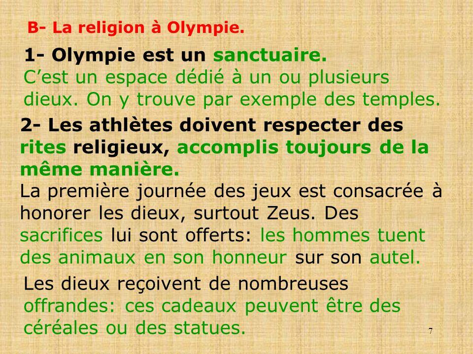 7 B- La religion à Olympie. 1- Olympie est un sanctuaire. Cest un espace dédié à un ou plusieurs dieux. On y trouve par exemple des temples. 2- Les at