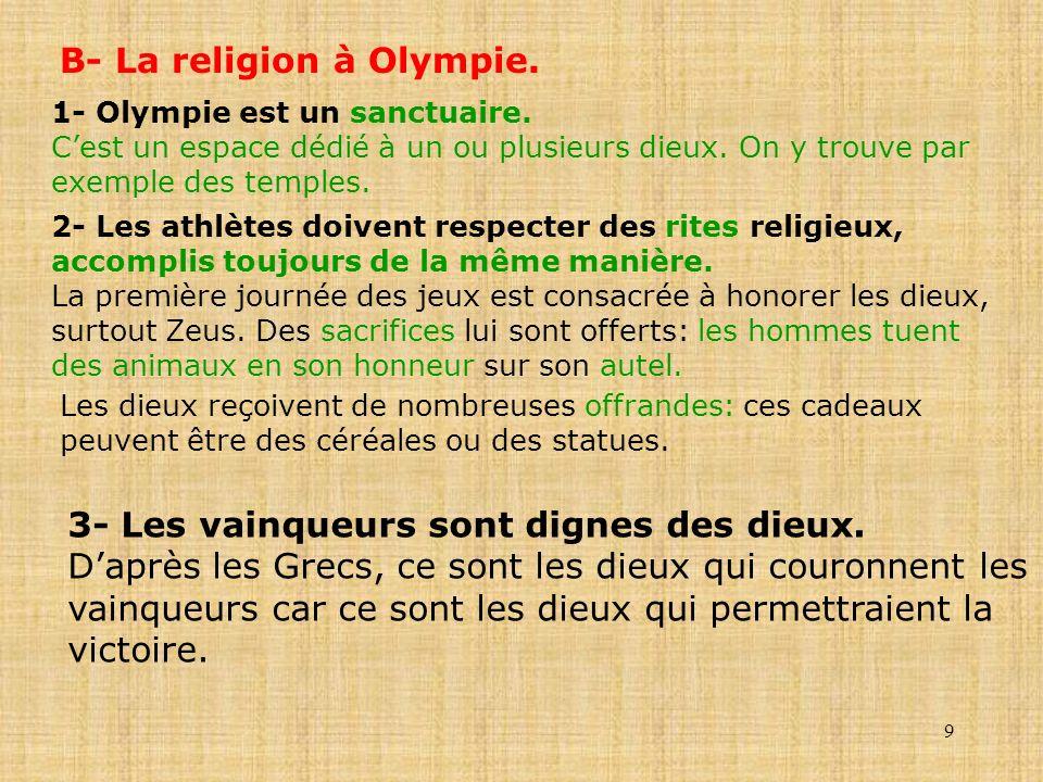 9 B- La religion à Olympie. 1- Olympie est un sanctuaire. Cest un espace dédié à un ou plusieurs dieux. On y trouve par exemple des temples. 2- Les at