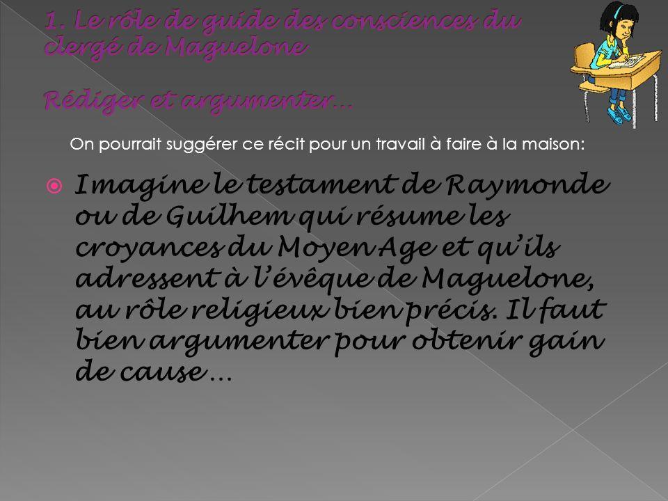 Imagine le testament de Raymonde ou de Guilhem qui résume les croyances du Moyen Age et quils adressent à lévêque de Maguelone, au rôle religieux bien